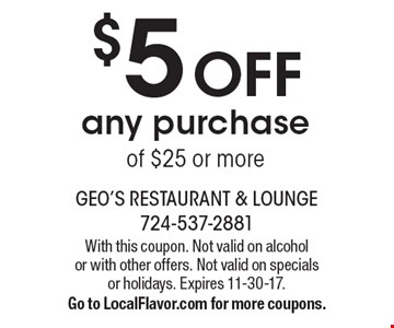 $5 Off any purchase of $25 or more. With this coupon. Not valid on alcohol or with other offers. Not valid on specials or holidays. Expires 11-30-17. Go to LocalFlavor.com for more coupons.