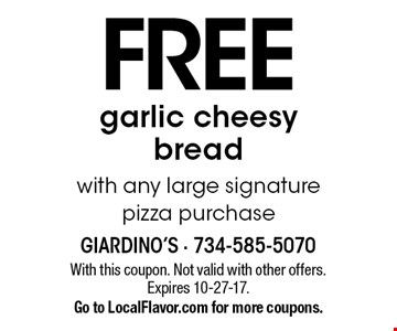 Free garlic cheesy bread with any large signature pizza purchase. With this coupon. Not valid with other offers. Expires 10-27-17. Go to LocalFlavor.com for more coupons.