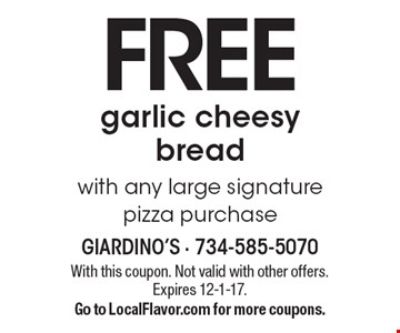 Free garlic cheesy bread with any large signature pizza purchase. With this coupon. Not valid with other offers. Expires 12-1-17. Go to LocalFlavor.com for more coupons.