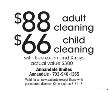 $88 adult cleaning or $66 child cleaning with free exam and x-rays actual value $300. Valid for all new patients except those with periodontal disease. Offer expires 3-31-18.