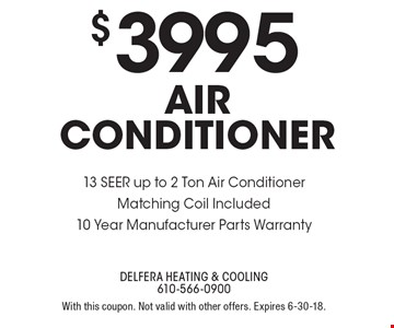 $3995 air conditioner 13 SEER up to 2 Ton Air ConditionerMatching Coil Included10 Year Manufacturer Parts Warranty. With this coupon. Not valid with other offers. Expires 6-30-18.