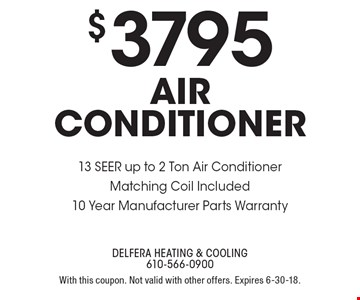 $3795 air conditioner 13 SEER up to 2 Ton Air Conditioner Matching Coil Included 10 Year Manufacturer Parts Warranty. With this coupon. Not valid with other offers. Expires 6-30-18.