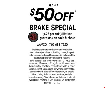 up to $50 off* brake special ($25 per axle) lifetime guarantee on pads & shoes. *includes: comprehensive system evaluation, lubricate caliper slides or backing plates, Inspect rotors or drums. Possible substantial extra cost for additional parts/service/labor if needed. Non-transferrable lifetime warranty on pads and shoes only. Discounts off regular retail prices. Must be presented at vehicle drop-off, not valid in other centers. Limit one coupon per vehicle, may not be combined with other offers, discounts, or special fleet pricing. Valid on most vehicles, certain exclusions apply. Void where prohibited or if altered. Available at AAMCO of San Marcos, CA center only. Expires 11-27-17.