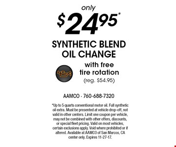 only $24.95* synthetic blend oil change with free tire rotation (reg. $54.95). *Up to 5 quarts conventional motor oil. Full synthetic oil extra. Must be presented at vehicle drop-off, not valid in other centers. Limit one coupon per vehicle, may not be combined with other offers, discounts, or special fleet pricing. Valid on most vehicles, certain exclusions apply. Void where prohibited or if altered. Available at AAMCO of San Marcos, CA center only. Expires 11-27-17.