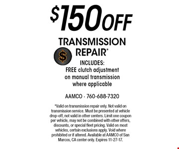 $150 off transmission repair* Includes: FREE clutch adjustment on manual transmission where applicable. *Valid on transmission repair only. Not valid on transmission service. Must be presented at vehicle drop-off, not valid in other centers. Limit one coupon per vehicle, may not be combined with other offers, discounts, or special fleet pricing. Valid on most vehicles, certain exclusions apply. Void where prohibited or if altered. Available at AAMCO of San Marcos, CA center only. Expires 11-27-17.