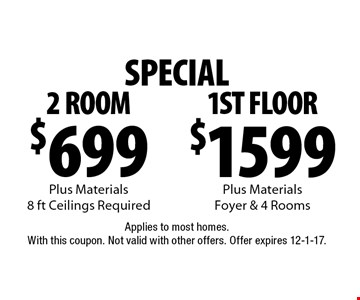 SPECIAL $699 2 ROOM Plus Materials, 8 ft Ceilings Required or $1599 1ST FLOOR Plus Materials, Foyer & 4 Rooms. Applies to most homes. With this coupon. Not valid with other offers. Offer expires 12-1-17.