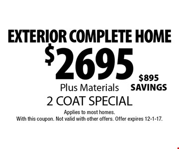 $2695 EXTERIOR COMPLETE HOME Plus Materials 2 COAT SPECIAL . Applies to most homes. With this coupon. Not valid with other offers. Offer expires 12-1-17.