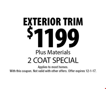 $1199 EXTERIOR TRIM Plus Materials. 2 COAT SPECIAL. Applies to most homes.With this coupon. Not valid with other offers. Offer expires 12-1-17.