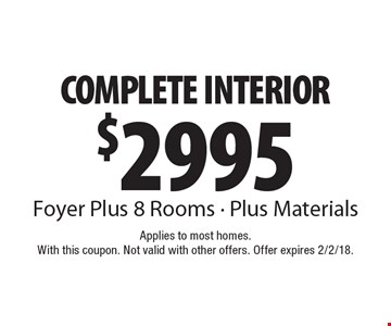 $2995 COMPLETE INTERIOR. Foyer Plus 8 Rooms. Plus Materials. Applies to most homes. With this coupon. Not valid with other offers. Offer expires 2/2/18.