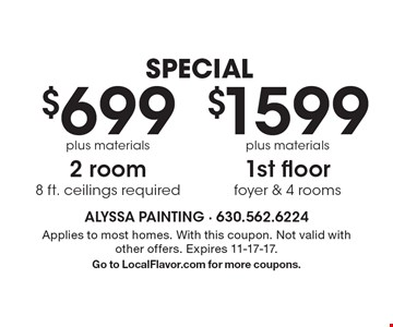 SPECIAL$1599 plus materials 1st floor foyer & 4 rooms OR $699 plus materials 2 room 8 ft. ceilings required. Applies to most homes. With this coupon. Not valid with other offers. Expires 11-17-17. Go to LocalFlavor.com for more coupons.