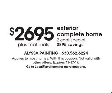 $2695 plus materials exterior complete home. 2 coat special. $895 savings. Applies to most homes. With this coupon. Not valid with other offers. Expires 11-17-17. Go to LocalFlavor.com for more coupons.