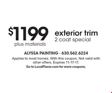 $1199 plus materials exterior trim. 2 coat special. Applies to most homes. With this coupon. Not valid with other offers. Expires 11-17-17. Go to LocalFlavor.com for more coupons.
