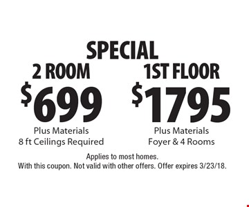 Special! $699 2 Room Plus Materials 8 ft Ceilings Required or $1795 1st Floor Plus Materials Foyer & 4 Rooms. Applies to most homes. With this coupon. Not valid with other offers. Offer expires 3/23/18.