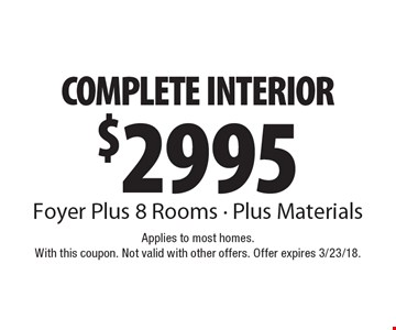 $2995 COMPLETE INTERIOR Foyer Plus 8 Rooms - Plus Materials. Applies to most homes. With this coupon. Not valid with other offers. Offer expires 3/23/18.