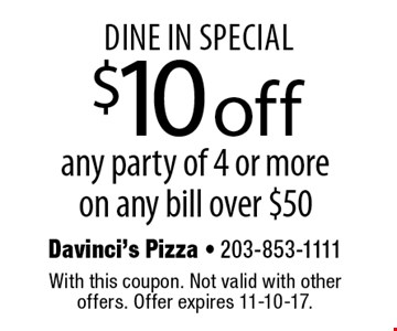 Dine in special $10off any party of 4 or more on any bill over $50. With this coupon. Not valid with other offers. Offer expires 11-10-17.