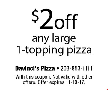 $2 off any large 1-topping pizza. With this coupon. Not valid with other offers. Offer expires 11-10-17.