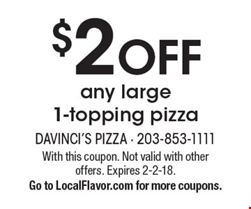 $2 OFF any large 1-topping pizza. With this coupon. Not valid with other offers. Expires 2-2-18. Go to LocalFlavor.com for more coupons.