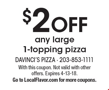 $2 OFF any large 1-topping pizza. With this coupon. Not valid with other offers. Expires 4-13-18. Go to LocalFlavor.com for more coupons.