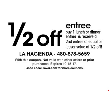 1/2 off entree. Buy 1 lunch or dinner entree & receive a2nd entree of equal or lesser value at 1/2 off! With this coupon. Not valid with other offers or prior purchases. Expires 10-15-17.Go to LocalFlavor.com for more coupons.