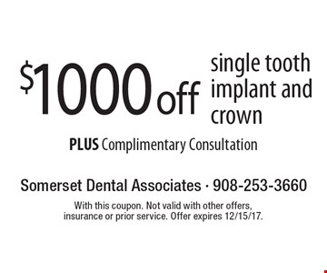 $1000 off single tooth implant and crown PLUS Complimentary Consultation. With this coupon. Not valid with other offers, insurance or prior service. Offer expires 12/15/17.