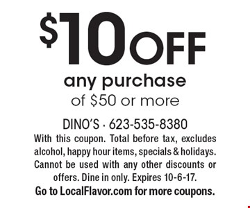 $10 OFF any purchase of $50 or more. With this coupon. Total before tax, excludes alcohol, happy hour items, specials & holidays. Cannot be used with any other discounts or offers. Dine in only. Expires 10-6-17. Go to LocalFlavor.com for more coupons.