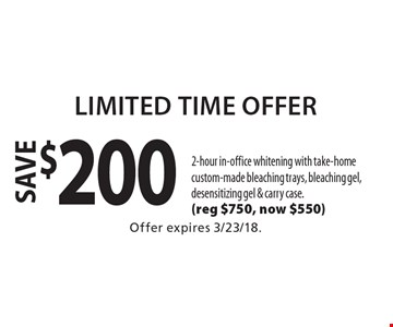 Limited Time Offer save $200 zoom! 2-hour in-office whitening with take-home custom-made bleaching trays, bleaching gel, desensitizing gel & carry case. (reg $750, now $550). Offer expires 3/23/18.