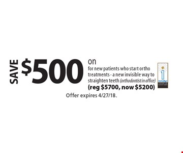 save $500 on invisalign for new patients who start ortho treatments - a new invisible way to straighten teeth (orthodontist in office) (reg $5700, now $5200). Offer expires 4/27/18.