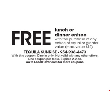 Free lunch or dinner entree with the purchase of any entree of equal or greater value (max. value $12). With this coupon. Dine in only. Not valid with any other offers. One coupon per table. Expires 2-2-18. Go to LocalFlavor.com for more coupons.