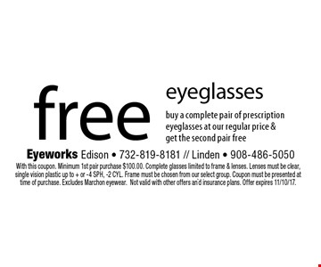 Free eyeglasses. Buy a complete pair of prescription eyeglasses at our regular price & get the second pair free. With this coupon. Minimum 1st pair purchase $100.00. Complete glasses limited to frame & lenses. Lenses must be clear, single vision plastic up to + or -4 SPH, -2 CYL. Frame must be chosen from our select group. Coupon must be presented at time of purchase. Excludes Marchon eyewear.Not valid with other offers an`d insurance plans. Offer expires 11/10/17.