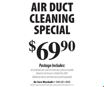 $69.90 air duct cleaning special Package Includes: All unlimited vents and one main duct, plenum chamber Based on one furnace. Limited time offer!Additional returns and main ducts priced separately. With this coupon. Not valid with other offers or prior purchases. Offer expires 10-31-17.