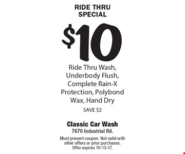 Ride Thru Special $10. Ride Thru Wash, Underbody Flush, Complete Rain-X Protection, Polybond Wax, Hand Dry SAVE $2. Must present coupon. Not valid with other offers or prior purchases.Offer expires 10-13-17.