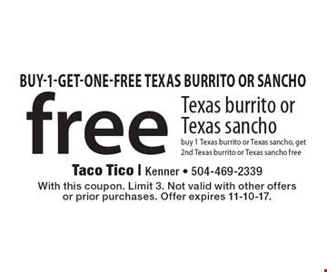 Free Texas burrito or Texas sancho buy 1 Texas burrito or Texas sancho, get 2nd Texas burrito or Texas sancho free. With this coupon. Limit 3. Not valid with other offers or prior purchases. Offer expires 11-10-17.