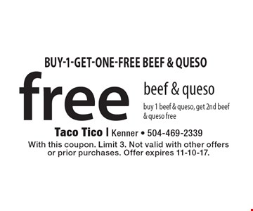 Free beef & queso buy 1 beef & queso, get 2nd beef & queso free. With this coupon. Limit 3. Not valid with other offers or prior purchases. Offer expires 11-10-17.