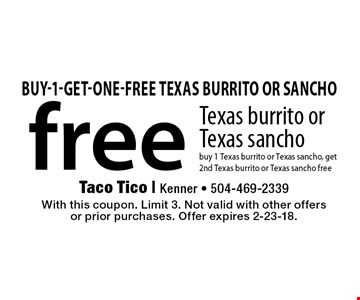 free Texas burrito or Texas sancho buy 1 Texas burrito or Texas sancho, get 2nd Texas burrito or Texas sancho free. With this coupon. Limit 3. Not valid with other offers or prior purchases. Offer expires 2-23-18.