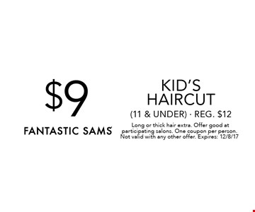 $9 kid's haircut (11 & under) - Reg. $12.Long or thick hair extra. Offer good at participating salons. One coupon per person. Not valid with any other offer. Expires: 12/8/17