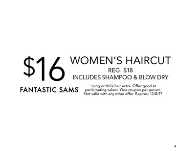$16 Women's haircut .Reg. $18. Includes shampoo & blow dry. Long or thick hair extra. Offer good at participating salons. One coupon per person. Not valid with any other offer. Expires: 12/8/17