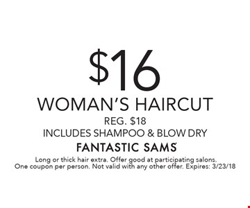 $16 Woman's haircut Reg. $18 includes shampoo & blow dry. Long or thick hair extra. Offer good at participating salons. One coupon per person. Not valid with any other offer. Expires: 3/23/18