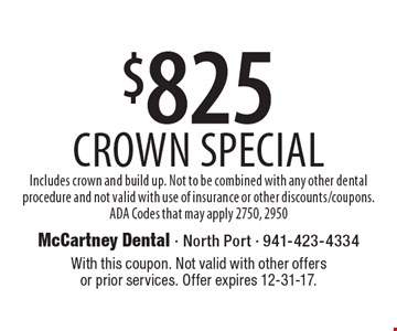 $825 Crown Special. Includes crown and build up. Not to be combined with any other dental procedure and not valid with use of insurance or other discounts/coupons. ADA Codes that may apply 2750, 2950. With this coupon. Not valid with other offers or prior services. Offer expires 12-31-17.