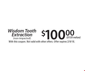 Wisdom Tooth Extraction $100.00 (non-impacted) ($135 value). With this coupon. Not valid with other offers. Offer expires 2/9/18.
