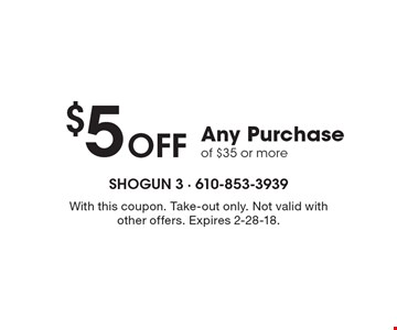 $5 Off Any Purchase of $35 or more. With this coupon. Take-out only. Not valid with other offers. Expires 2-28-18.