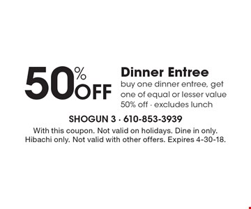 50% off dinner entree. Buy one dinner entree, get one of equal or lesser value 50% off. Excludes lunch. With this coupon. Not valid on holidays. Dine in only. Hibachi only. Not valid with other offers. Expires 4-30-18.