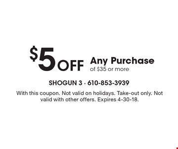 $5 off any purchase of $35 or more. With this coupon. Not valid on holidays. Take-out only. Not valid with other offers. Expires 4-30-18.