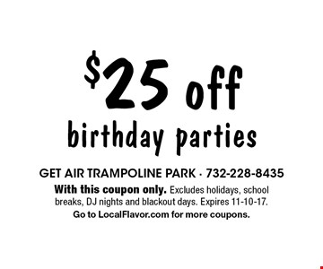 $25 off birthday parties. With this coupon only. Excludes holidays, school breaks, DJ nights and blackout days. Expires 11-10-17. Go to LocalFlavor.com for more coupons.
