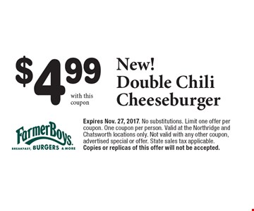 $4.99 New! Double Chili Cheeseburger . Expires Nov. 27, 2017. No substitutions. Limit one offer per coupon. One coupon per person. Valid at the Northridge and Chatsworth locations only. Not valid with any other coupon, advertised special or offer. State sales tax applicable. Copies or replicas of this offer will not be accepted.