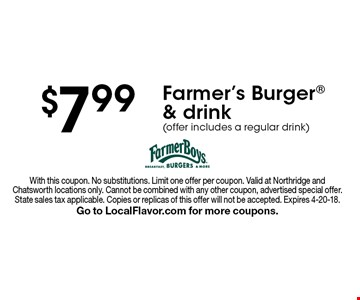 $7.99 Farmer's Burger & drink (offer includes a regular drink). With this coupon. No substitutions. Limit one offer per coupon. Valid at Northridge and Chatsworth locations only. Cannot be combined with any other coupon, advertised special offer. State sales tax applicable. Copies or replicas of this offer will not be accepted. Expires 4-20-18. Go to LocalFlavor.com for more coupons.