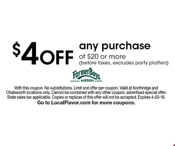 $4OFF any purchase of $20 or more (before taxes, excludes party platters). With this coupon. No substitutions. Limit one offer per coupon. Valid at Northridge and Chatsworth locations only. Cannot be combined with any other coupon, advertised special offer. State sales tax applicable. Copies or replicas of this offer will not be accepted. Expires 4-20-18. Go to LocalFlavor.com for more coupons.