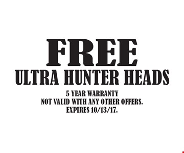 FREE ULTRA HUNTER HEADS. 5 YEAR WARRANTY. NOT VALID WITH ANY OTHER OFFERS. EXPIRES 10/13/17.