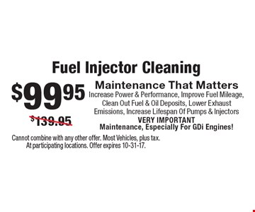Fuel Injector Cleaning $99.95 Maintenance That Matters Increase Power & Performance, Improve Fuel Mileage, Clean Out Fuel & Oil Deposits, Lower Exhaust Emissions, Increase Lifespan Of Pumps & Injectors VERY IMPORTANT Maintenance, Especially For GDi Engines!. Cannot combine with any other offer. Most Vehicles, plus tax. At participating locations. Offer expires 10-31-17.