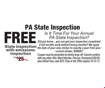 PA State InspectionIs It Time For Your Annual PA State Inspection?free State inspection with emissions inspection Did you know... you can get your inspection completed 2 full months early without losing months? We apply the date of your new sticker to exactly a year from your current sticker. BONUS!. Coupon must be presented at vehicle drop-off. Cannot combine with any other offer. Most Vehicles. Plus tax. Emissions $39.95, plus sticker fees, save $25. Pass or fail. Offer expires 10-31-17.