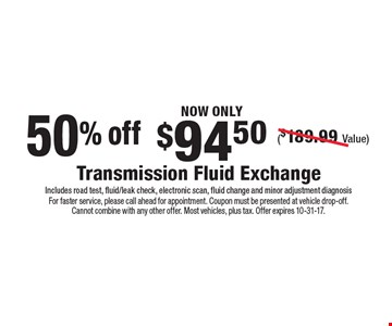 NOW ONLY $94.50 Transmission Fluid Exchange ($189.99 Value) Includes road test, fluid/leak check, electronic scan, fluid change and minor adjustment diagnosis 50% off. For faster service, please call ahead for appointment. Coupon must be presented at vehicle drop-off. Cannot combine with any other offer. Most vehicles, plus tax. Offer expires 10-31-17.